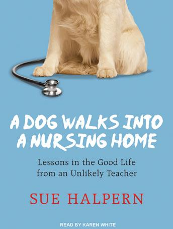 Dog Walks into a Nursing Home: Lessons in the Good Life from an Unlikely Teacher, Sue Halpern