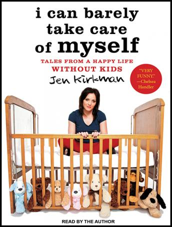I Can Barely Take Care of Myself: Tales from a Happy Life Without Kids, Jen Kirkman