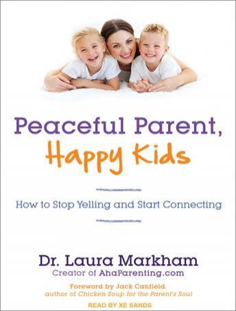 Peaceful Parent, Happy Kids: How to Stop Yelling and Start Connecting, Dr. Laura Markham