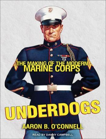 Underdogs: The Making of the Modern Marine Corps, Aaron B. O'Connell