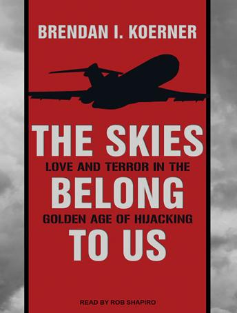 Skies Belong to Us: Love and Terror in the Golden Age of Hijacking, Brendan I. Koerner