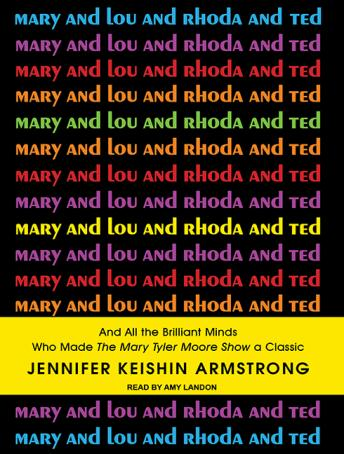 Download Mary and Lou and Rhoda and Ted: And All the Brilliant Minds Who Made the Mary Tyler Moore Show a Classic by Jennifer Keishin Armstrong