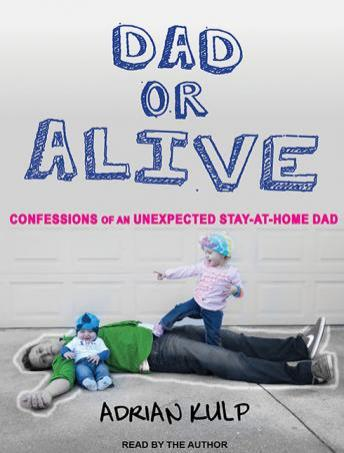 Dad or Alive: Confessions of an Unexpected Stay-at-home Dad, Adrian Kulp