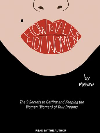 How to Talk to Hot Women: The 9 Secrets to Getting and Keeping the Woman (Women) of Your Dreams, Mehow