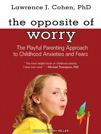 Opposite of Worry: The Playful Parenting Approach to Childhood Anxieties and Fears, Lawrence J. Cohen, PhD