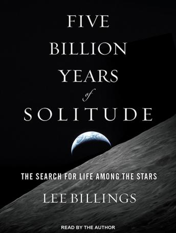 Five Billion Years of Solitude: The Search for Life Among the Stars, Lee Billings