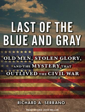 Last of the Blue and Gray: Old Men, Stolen Glory, and the Mystery That Outlived the Civil War, Richard A. Serrano