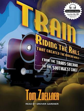 Train: Riding the Rails That Created the Modern World---from the Trans-Siberian to the Southwest Chief, Tom Zoellner