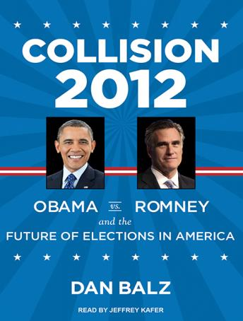 Collision 2012: Obama vs. Romney and the Future of Elections in America, Dan Balz
