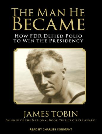 Man He Became: How FDR Defied Polio to Win the Presidency, James Tobin