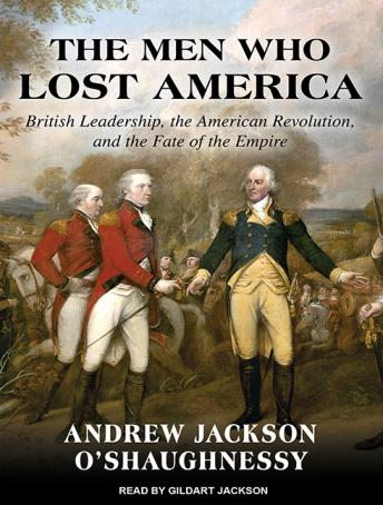 Men Who Lost America: British Leadership, the American Revolution and the Fate of the Empire, Andrew Jackson O'Shaughnessy