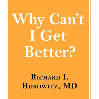 Why Can't I Get Better?: Solving the Mystery of Lyme and Chronic Disease, Richard I. Horowitz MD