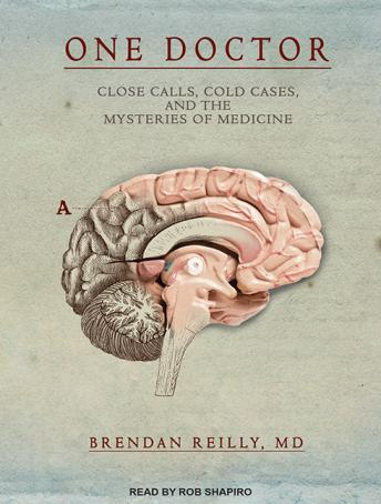 One Doctor: Close Calls, Cold Cases, and the Mysteries of Medicine, Brendan Reilly, MD
