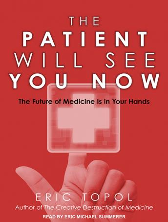 Patient Will See You Now: The Future of Medicine Is in Your Hands, Eric Topol, MD