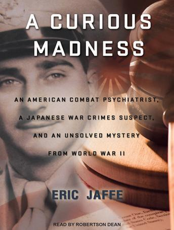 A Curious Madness: An American Combat Psychiatrist, a Japanese War Crimes Suspect, and an Unsolved Mystery from World War II, Eric Jaffe