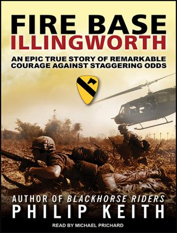 Fire Base Illingworth: An Epic True Story of Remarkable Courage Against Staggering Odds, Philip Keith