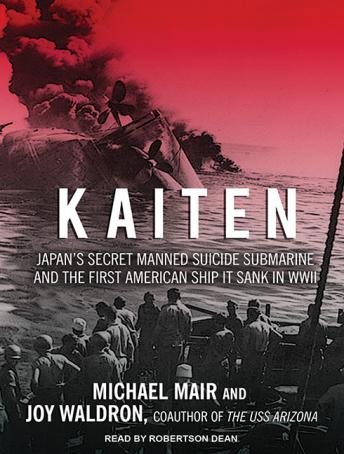 Kaiten: Japan's Secret Manned Suicide Submarine and the First American Ship It Sank in WWII, Joy Waldron, Michael Mair