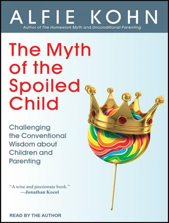 Myth of the Spoiled Child: Challenging the Conventional Wisdom about Children and Parenting, Alfie Kohn