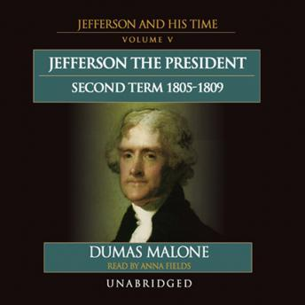 Thomas Jefferson and His Times, Vol. 5: The President, Second Term, 1805-1809, Dumas Malone