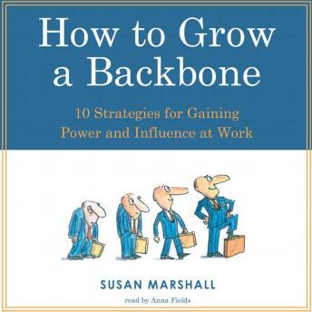 How To Grow A Backbone: 10 Strategies for Gaining Power and Influence at Work, Susan Marshall