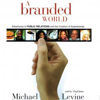 A Branded World: Adventures in Public Relations and the Creation of Superbrands, Michael Levine