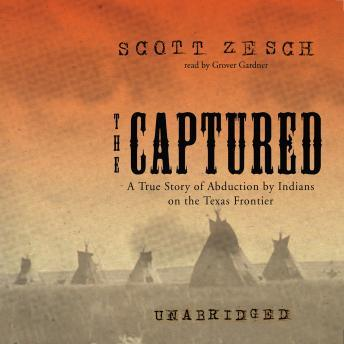 Captured: A True Story of Abduction by Indians on the Texas Frontier, Scott Zesch