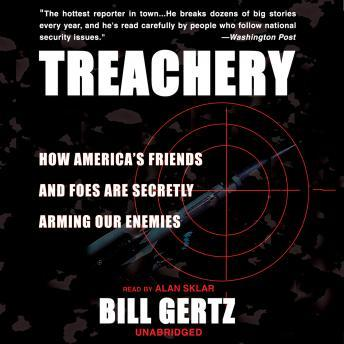 Treachery: How America's Friends and Foes are Secretly Arming Our Enemies, Bill Gertz