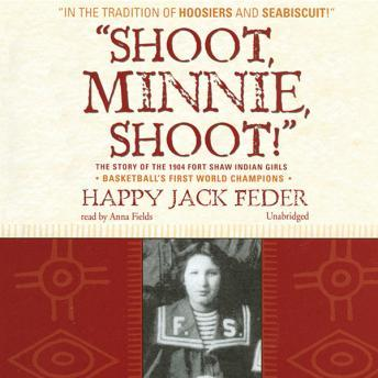 Shoot, Minnie, Shoot!: The Story of the 1904 Fort Shaw Indian Girls, Basketball's First World Champions, Happy Jack Feder