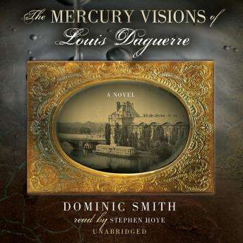 Mercury Visions of Louis Daguerre: A Novel, Dominic Smith