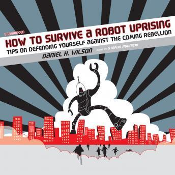 How to Survive a Robot Uprising: Tips on Defending Yourself against the Coming Rebellion, Daniel H. Wilson