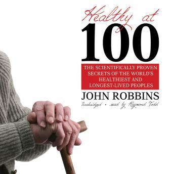 Download Healthy at 100: The Scientifically Proven Secrets of the World's Healthiest and Longest-Lived People by John Robbins