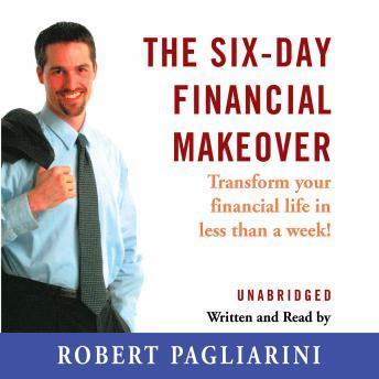 Six Day Financial Makeover: Transform Your Financial Life in Less Than a Week, Robert Pagliarini