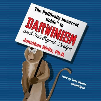 Politically Incorrect Guide to Darwinism and Intelligent Design, Jonathan Wells, Ph.D.