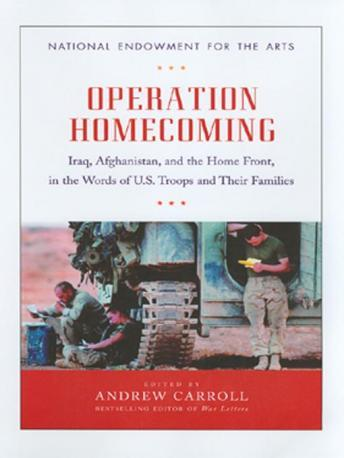 Operation Homecoming: Iraq, Afghanistan, and the Home Front, in the Words of U.S. Troops and Their Families, Andrew Carroll