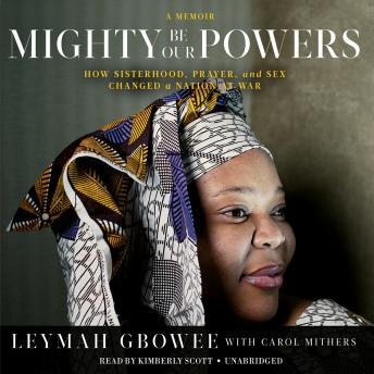 Mighty Be Our Powers: How Sisterhood, Prayer, and Sex Changed a Nation at War; a Memoir, Carol Mithers, Leymah Gbowee
