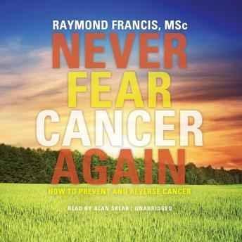 Never Fear Cancer Again: How to Prevent and Reverse Cancer, Raymond  M.SC. Francis