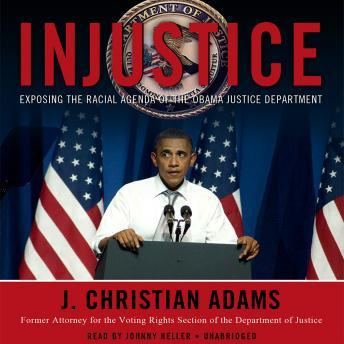 Injustice: Exposing the Racial Agenda of the Obama Justice Department, J. Christian Adams