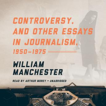 Controversy, and Other Essays in Journalism, 1950-1975, William Manchester