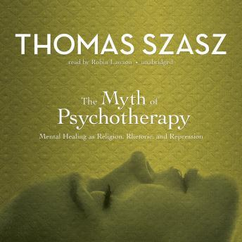 Myth of Psychotherapy: Mental Healing as Religion, Rhetoric, and Repression, Thomas Szasz