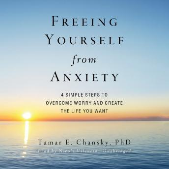 Freeing Yourself from Anxiety: Four Simple Steps to Overcome Worry and Create the Life You Want, Tamar E. Chansky