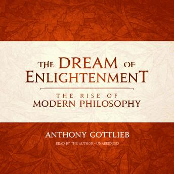 Dream of Enlightenment: The Rise of Modern Philosophy, Anthony Gottlieb