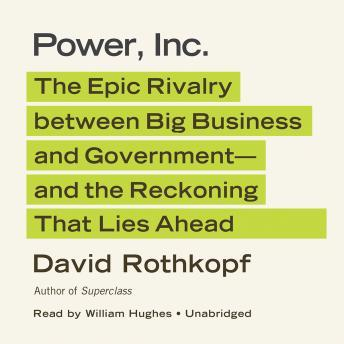 Power, Inc.: The Epic Rivalry between Big Business and Government-and the Reckoning That Lies Ahead