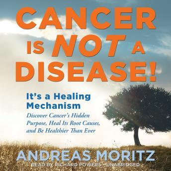 Cancer Is Not a Disease!: It's a Healing Mechanism; Discover Cancer's Hidden Purpose, Heal Its Root Causes, and Be Healthier Than Ever, Andreas Moritz