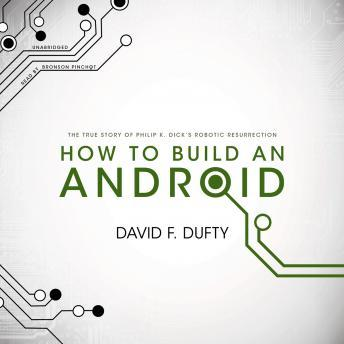 How to Build an Android: The True Story of Philip K. Dick's Robotic Resurrection, David F. Dufty