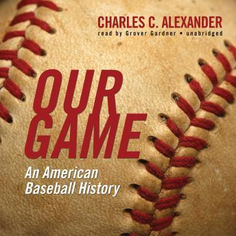 Our Game: An American Baseball History, Charles C. Alexander