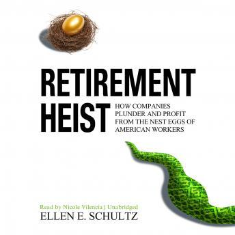 Retirement Heist: How Companies Plunder and Profit from the Nest Eggs of American Workers, Ellen Schultz