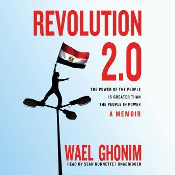 Revolution 2.0: The Power of the People Is Greater Than the People in Power; A Memoir, Wael Ghonim