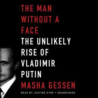 Man without a Face: The Unlikely Rise of Vladimir Putin, Masha Gessen