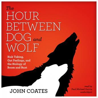 Hour between Dog and Wolf: Risk Taking, Gut Feelings, and the Biology of Boom and Bust, John Coates