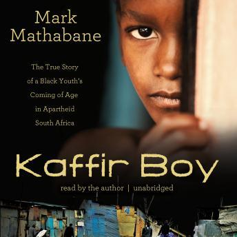 Kaffir Boy: The True Story of a Black Youth's Coming of Age in Apartheid South Africa, Mark Mathabane